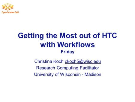 Getting the Most out of HTC with Workflows Friday Christina Koch Research Computing Facilitator University of Wisconsin.