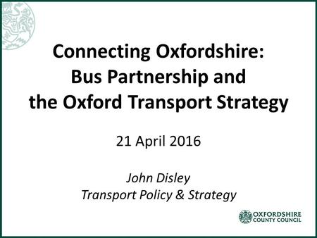 Connecting Oxfordshire: Bus Partnership and the Oxford Transport Strategy 21 April 2016 John Disley Transport Policy & Strategy.