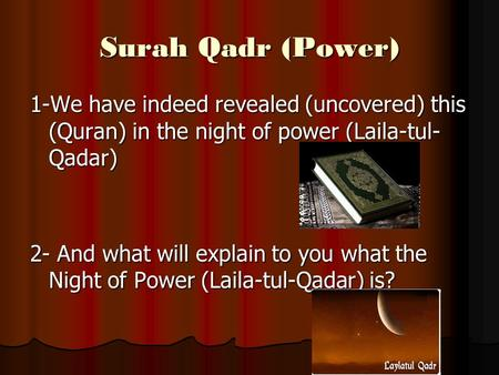 Surah Qadr (Power) 1-We have indeed revealed (uncovered) this (Quran) in the night of power (Laila-tul- Qadar) 2- And what will explain to you what the.
