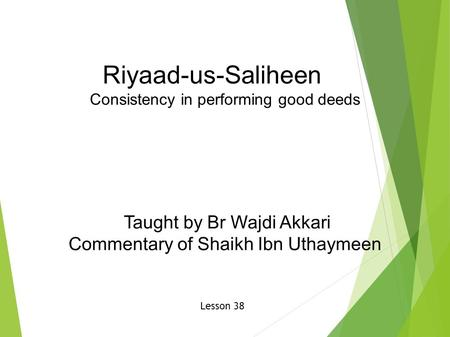 Riyaad-us-Saliheen Consistency in performing good deeds Taught by Br Wajdi Akkari Commentary of Shaikh Ibn Uthaymeen Lesson 38.