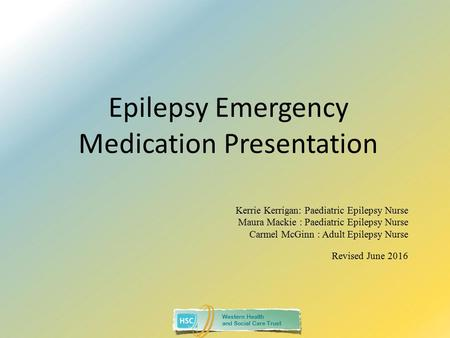 Western Health and Social Care Trust Epilepsy Emergency Medication Presentation Kerrie Kerrigan: Paediatric Epilepsy Nurse Maura Mackie : Paediatric Epilepsy.