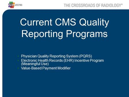 Current CMS Quality Reporting Programs Physician Quality Reporting System (PQRS) Electronic Health Records (EHR) Incentive Program (Meaningful Use) Value-Based.