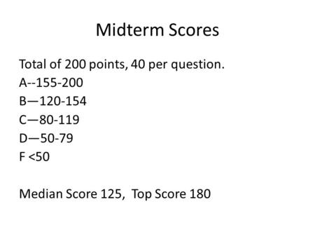 Midterm Scores Total of 200 points, 40 per question. A--155-200 B—120-154 C—80-119 D—50-79 F <50 Median Score 125, Top Score 180.