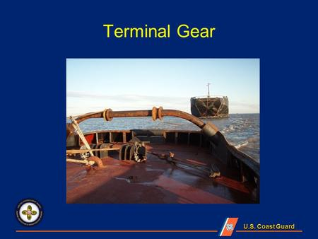 U.S. Coast Guard Terminal Gear. U.S. Coast Guard Lesson Objectives State applicable reference materials related to terminal gear on board an Uninspected.
