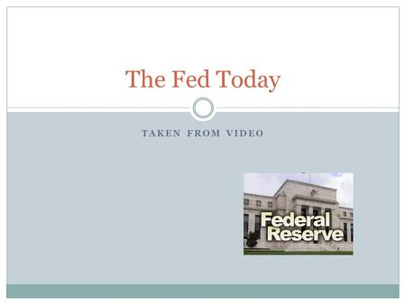 TAKEN FROM VIDEO The Fed Today. The Federal Reserve The Federal Reserve is known as the ……….? Central Bank of the United States.