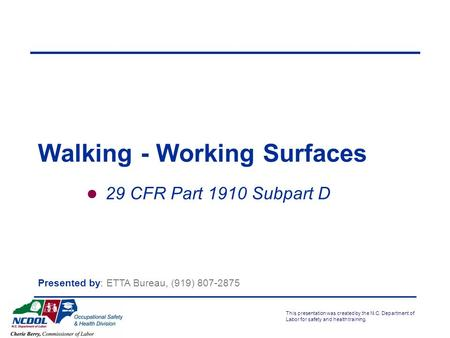 This presentation was created by the N.C. Department of Labor for safety and health training. 29 CFR Part 1910 Subpart D Walking - Working Surfaces Presented.