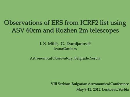 Observations of ERS from ICRF2 list using ASV 60cm and Rozhen 2m telescopes I. S. Milić, G. Damljanović Astronomical Observatory, Belgrade,
