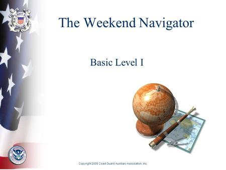 Copyright 2008 Coast Guard Auxiliary Association, Inc. The Weekend Navigator Basic Level I.