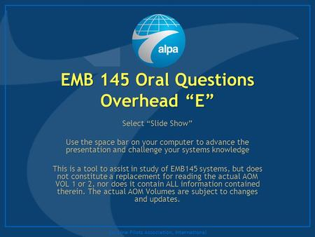 "Air Line Pilots Association, International EMB 145 Oral Questions Overhead ""E"" Select ""Slide Show"" Use the space bar on your computer to advance the presentation."