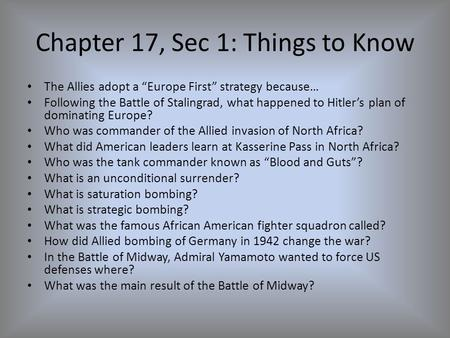 "Chapter 17, Sec 1: Things to Know The Allies adopt a ""Europe First"" strategy because… Following the Battle of Stalingrad, what happened to Hitler's plan."