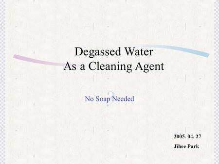 Degassed Water As a Cleaning Agent ? No Soap Needed 2005. 04. 27 Jihee Park.