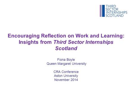 Encouraging Reflection on Work and Learning: Insights from Third Sector Internships Scotland Fiona Boyle Queen Margaret University CRA Conference Aston.
