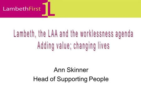 Ann Skinner Head of Supporting People. Shiny new LAAs LAAs = a contract between a Local Strategic Partnership and the Government Office LAA should reflect.