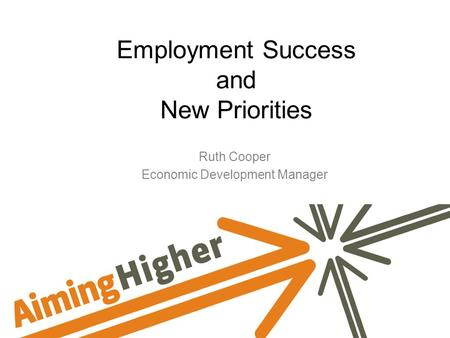 Employment Success and New Priorities Ruth Cooper Economic Development Manager.