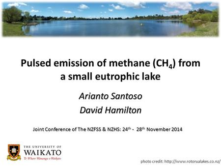 Pulsed emission of methane (CH 4 ) from a small eutrophic lake Arianto Santoso David Hamilton photo credit:  Joint Conference.