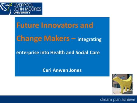 Future Innovators and Change Makers – integrating enterprise into Health and Social Care Ceri Anwen Jones.