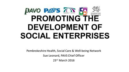 PROMOTING THE DEVELOPMENT OF SOCIAL ENTERPRISES Pembrokeshire Health, Social Care & Well-being Network Sue Leonard, PAVS Chief Officer 23 rd March 2016.