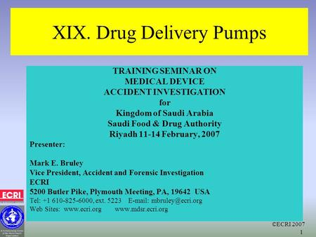 ©ECRI 2007 1 XIX. Drug Delivery Pumps TRAINING SEMINAR ON MEDICAL DEVICE ACCIDENT INVESTIGATION for Kingdom of Saudi Arabia Saudi Food & Drug Authority.