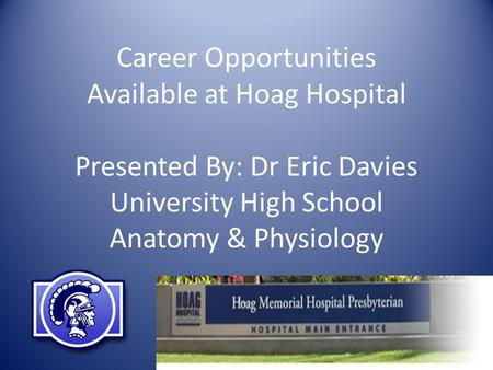 Career Opportunities Available at Hoag Hospital Presented By: Dr Eric Davies University High School Anatomy & Physiology.