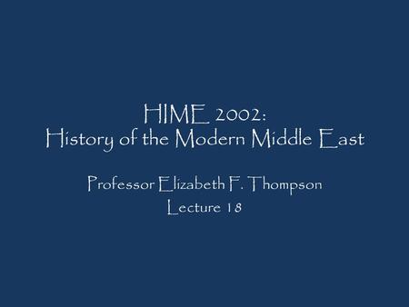 HIME 2002: History of the Modern Middle East Professor Elizabeth F. Thompson Lecture 18.