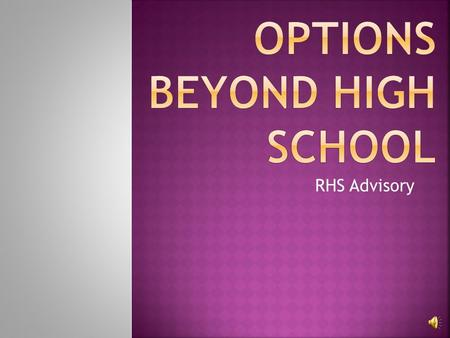 RHS Advisory  1. Work  2. Technical/Vocational/Trade School  3. 2 year Community College  4. 4 year College/University  5. Military.