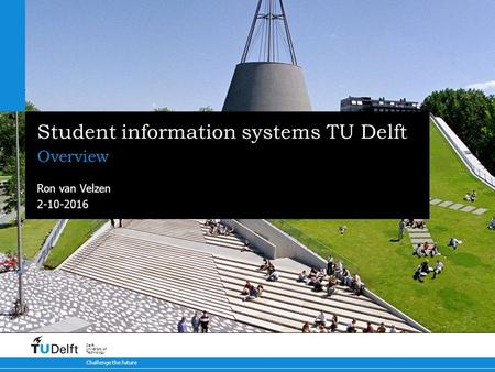 2-10-2016 Challenge the future Delft University of Technology Student information systems TU Delft Overview Ron van Velzen.