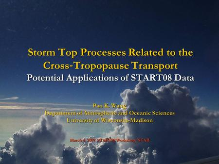 Storm Top Processes Related to the Cross ‐ Tropopause Transport Potential Applications of START08 Data Pao K. Wang Department of Atmospheric and Oceanic.