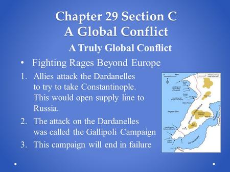 Chapter 29 Section C A Global Conflict A Truly Global Conflict Fighting Rages Beyond Europe 1.Allies attack the Dardanelles to try to take Constantinople.