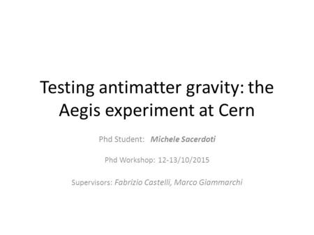 Testing antimatter gravity: the Aegis experiment at Cern Phd Student: Michele Sacerdoti Phd Workshop: 12-13/10/2015 Supervisors: Fabrizio Castelli, Marco.