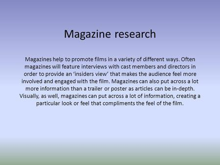 Magazine research Magazines help to promote films in a variety of different ways. Often magazines will feature interviews with cast members and directors.