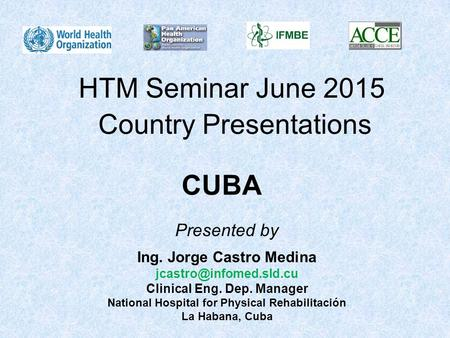 HTM Seminar June 2015 Country Presentations CUBA Ing. Jorge Castro Medina Clinical Eng. Dep. Manager National Hospital for Physical.