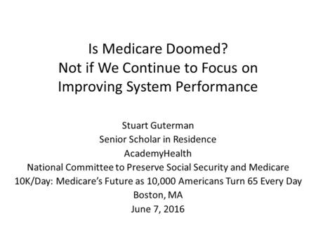Is Medicare Doomed? Not if We Continue to Focus on Improving System Performance Stuart Guterman Senior Scholar in Residence AcademyHealth National Committee.