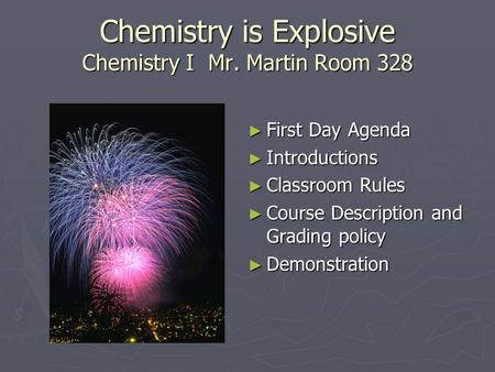Chemistry is Explosive Chemistry I Mr. Martin Room 328 ► First Day Agenda ► Introductions ► Classroom Rules ► Course Description and Grading policy ► Demonstration.