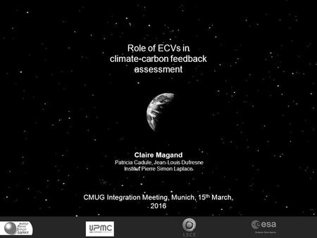 Role of ECVs in climate-carbon feedback assessment Claire Magand Patricia Cadule, Jean-Louis Dufresne Institut Pierre Simon Laplace CMUG Integration Meeting,