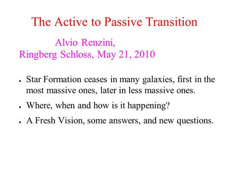 The Active to Passive Transition Alvio Renzini, Ringberg Schloss, May 21, 2010 ● Star Formation ceases in many galaxies, first in the most massive ones,