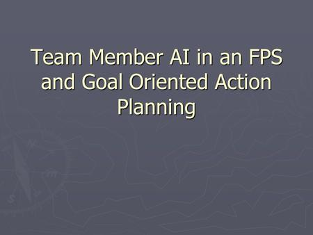 Team Member AI in an FPS and Goal Oriented Action Planning.