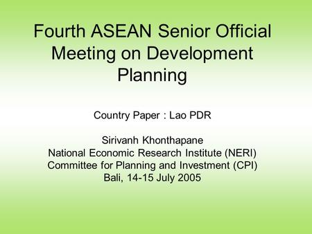 Fourth ASEAN Senior Official Meeting on Development Planning Country Paper : Lao PDR Sirivanh Khonthapane National Economic Research Institute (NERI) Committee.