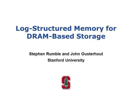 Log-Structured Memory for DRAM-Based Storage Stephen Rumble and John Ousterhout Stanford University.