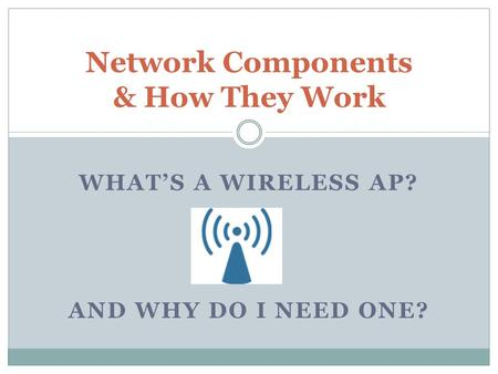 WHAT'S A WIRELESS AP? AND WHY DO I NEED ONE? Network Components & How They Work.