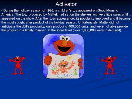 Activator During the holiday season of 1996, a children's toy appeared on Good Morning America. The toy, produced by Mattel, had sat on the shelves with.