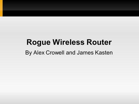 Rogue Wireless Router By Alex Crowell and James Kasten.