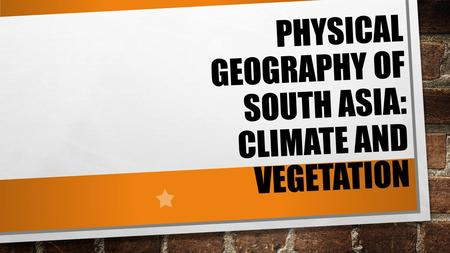 PHYSICAL GEOGRAPHY OF SOUTH ASIA: CLIMATE AND VEGETATION.