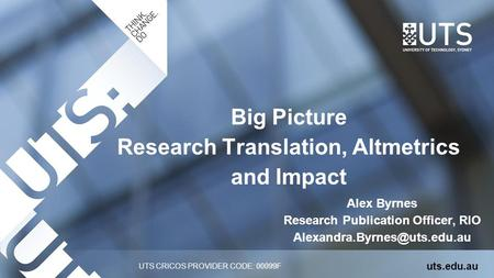 UTS CRICOS PROVIDER CODE: 00099F Big Picture Research Translation, Altmetrics and Impact uts.edu.au Alex Byrnes Research Publication Officer, RIO