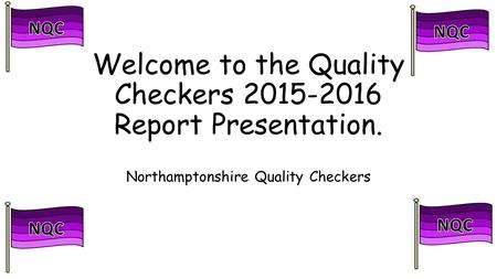 Welcome to the Quality Checkers 2015-2016 Report Presentation. Northamptonshire Quality Checkers.