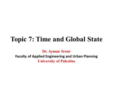 Topic 7: Time and Global State Dr. Ayman Srour Faculty of Applied Engineering and Urban Planning University of Palestine.
