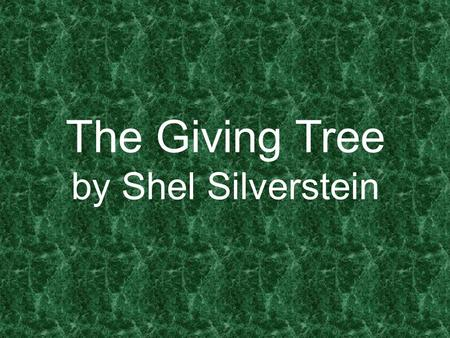 The Giving Tree by Shel Silverstein. Once there was a tree and she loved little boy. And every day the boy would come & he would gather her leaves and.