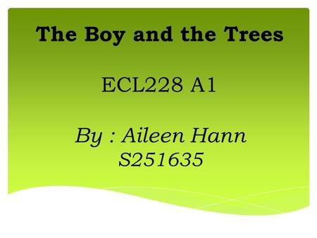 The Boy and the Trees ECL228 A1 By : Aileen Hann S251635.