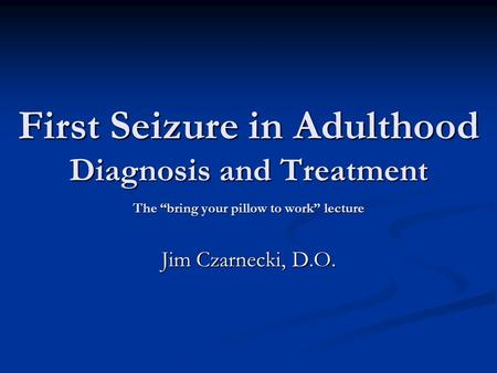 "First Seizure in Adulthood Diagnosis and Treatment The ""bring your pillow to work"" lecture Jim Czarnecki, D.O."
