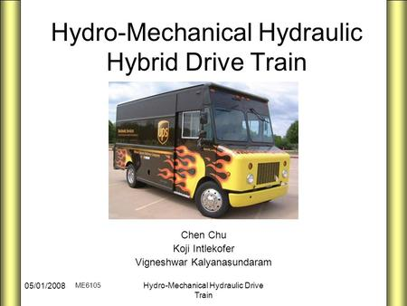 ME6105 05/01/2008 Hydro-Mechanical Hydraulic Drive Train Hydro-Mechanical Hydraulic Hybrid Drive Train Chen Chu Koji Intlekofer Vigneshwar Kalyanasundaram.