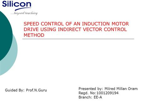 SPEED CONTROL OF AN INDUCTION MOTOR DRIVE USING INDIRECT VECTOR CONTROL METHOD Presented by: Milred Millan Oram Regd. No:1001209194 Branch: EE-A Guided.